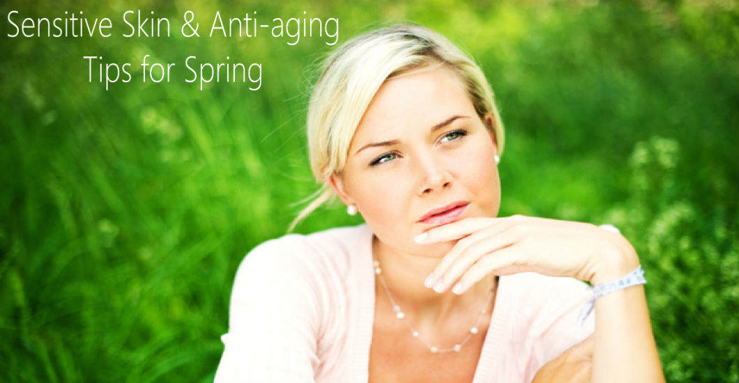 SENSITIVE SKIN & ANTI-AGING TIPS FOR SPRING